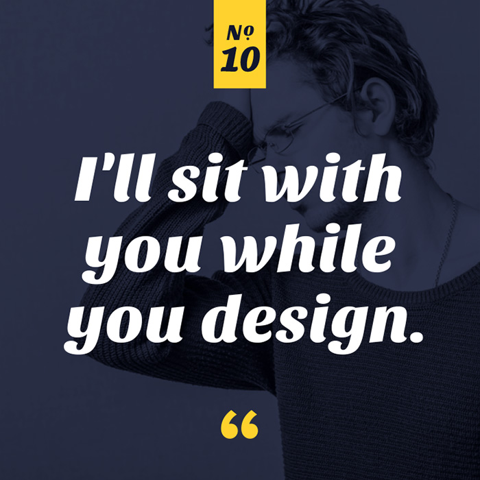 I'll sit with you while you design.